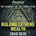 Building Extreme Wealth: The Mindset of the Super Rich Audiobook by Craig Beck Narrated by Craig Beck