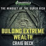Building Extreme Wealth: The Mindset of the Super Rich | Craig Beck