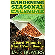 Gardening Seasonal Calendar: Learn When to Plant Your Seeds: (Gardening for Beginners, Gardening Books)