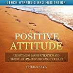Positive Attitude: Use Optimism, Law of Attraction and Positive Affirmations to Change Your Life via Beach Hypnosis and Meditation | Sheila Skye