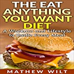 The Eat Anything You Want Diet: A Workout and Lifestyle to Battle Every Meal | Mathew Wilt