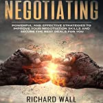 Negotiating: Powerful and Effective Strategies to Improve Your Negotiation Skills and Secure the Best Deals for You | Richard Wall