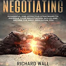 Negotiating: Powerful and Effective Strategies to Improve Your Negotiation Skills and Secure the Best Deals for You Audiobook by Richard Wall Narrated by Lukas Arnold