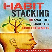 Habit Stacking: 101 Small Life Changes for Large Life Results Audiobook by Alfred Corea Narrated by Nathan W. Wood