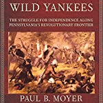 Wild Yankees: The Struggle for Independence Along Pennsylvania's Revolutionary Frontier | Paul B. Moyer