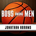 Boys Among Men: How the Prep-to-Pro Generation Redefined the NBA and Sparked a Basketball Revolution | Jonathan Abrams