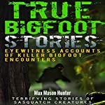 True Bigfoot Stories: Eyewitness Accounts of Killer Bigfoot Encounters | Max Mason Hunter