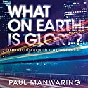 What on Earth Is Glory?: A Practical Approach to a Glory-Filled Life Audiobook by Paul Manwaring Narrated by William Crockett