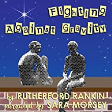 Fighting Against Gravity Audiobook by Rutherford Rankin Narrated by Sara Morsey
