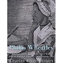 Phillis Wheatley: The Life and Legacy of the Slave Who Became Colonial America's Most Famous Poet