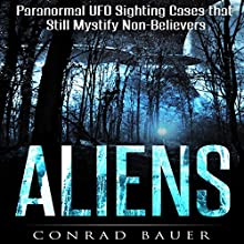 Aliens: Paranormal Mystical Sighting Cases That Still Mystify Non-Believers Audiobook by Conrad Bauer Narrated by Charles D. Baker