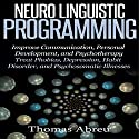 Neuro Linguistic Programming: Improve Communication, Personal Development and Psychotherapy Audiobook by Thomas Abreu Narrated by Colin Robinson