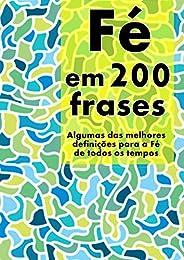 Fé em 200 Frases: As melhores definições e reflexões sobre a Fé, coligidas dos mais diversos autores, tempos e