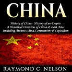 China: History of China - History of an Empire: A Historical Overview of China & East Asia. Including: Ancient China, Communism & Capitalism | Raymond C. Nelson