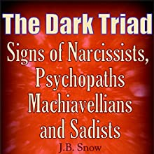 The Dark Triad: Signs of Narcissists, Psychopaths, Machiavellians, and Sadists: Transcend Mediocrity, Book 300 Audiobook by J.B. Snow Narrated by Pete Beretta