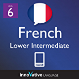 Learn French - Level 6: Lower Intermediate French Volume 1 (Enhanced Version): Lessons 1-25 with Audio (Innovative Language Series - Learn French from Absolute Beginner to Advanced) (English Edition)