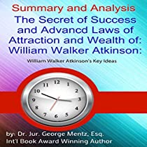 SUMMARY AND ANALYSIS: THE SECRET OF SUCCESS AND ADVANCED LAWS OF ATTRACTION AND WEALTH OF WILLIAM WALKER ATKINSON: WILLIAM WALKER ATKINSON'S KEY IDEAS