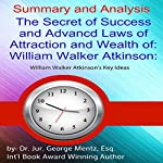 Summary and Analysis: The Secret of Success and Advanced Laws of Attraction and Wealth of William Walker Atkinson: William Walker Atkinson's Key Ideas | George Mentz