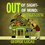 Out of Sight - Out of Mind: Declutter and Organize Every Facet of Your Life | George Lucas