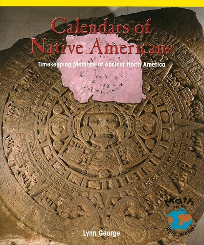 Download Calendars of Native Americans: Timekeeping Methods of Ancient North America (Math for the Real World: Proficiency) PDF