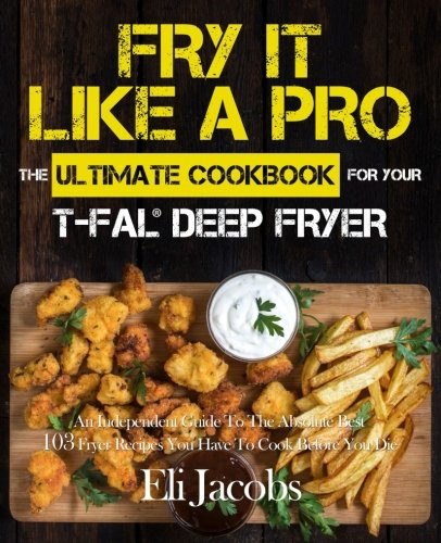 Fry It Like A Pro The Ultimate Cookbook for Your T-fal Deep Fryer: An Independent Guide to the Absolute Best 103 Fryer Recipes You Have to Cook Before You Die - smallkitchenideas.us