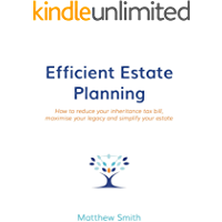 Efficient Estate Planning: How to reduce your inheritance tax bill, maximise your legacy and simplify your estate