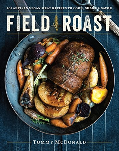 Field Roast: 101 Artisan Vegan Meat Recipes to Cook, Share, and Savor by Tommy McDonald