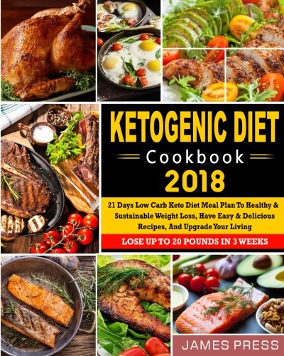 Ketogenic Diet Cookbook 2018: 21 Days Low Carb Keto Diet Meal Plan To Healthy And Sustainable Weight Loss, Have Easy & Delicious Recipes, And Upgrade Newest Low Carb Ketogenic Diet Cookbook by James Press