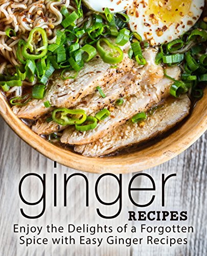 Ginger Recipes: Enjoy the Delights of a Forgotten Spice with Easy Ginger Recipes by BookSumo Press
