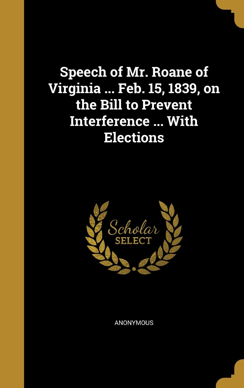 Read Online Speech of Mr. RoAne of Virginia ... Feb. 15, 1839, on the Bill to Prevent Interference ... with Elections pdf epub