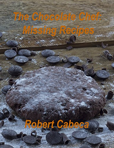 The Chocolate Chef: Missing Recipes by Robert Cabeca