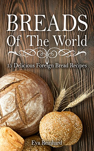 Breads of The World: 15 Delicious Foreign Bread Recipes (Home Baking, Bread Loaf, Pastry, Dough) by [Reinhard, Eva]