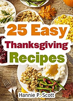 25 Easy Thanksgiving Recipes: Delicious Thanksgiving Recipes Cookbook (Simple and Easy Thanksgiving Recipes) by [Scott, Hannie P.]
