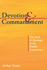 Devotion and Commandment: The Faith of Abraham in the Hasidic Imagination (The Gustave A. and Mamie W. Efroymson Memorial Lectures) Paperback