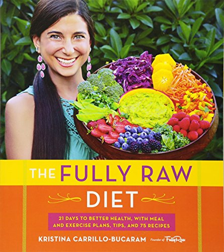 The Fully Raw Diet: 21 Days to Better Health, with Meal and Exercise Plans, Tips, and 75 Recipes by Kristina Carrillo-Bucaram