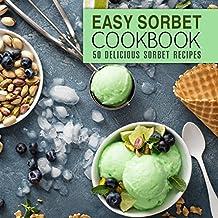 Easy Sorbet Cookbook: 50 Delicious Sorbet Recipes