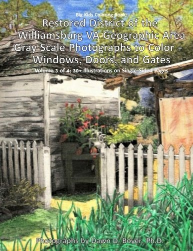 Big Kids Coloring Book: Restored District of the Williamsburg VA Geographic Area: Gray Scale Photographs to Color - Windows, Doors, and Gates - Volume 3 of 4 (Big Kids Coloring - Williamsburg Kids Va