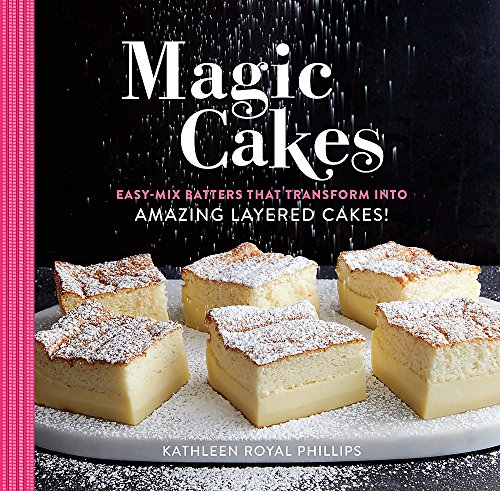 Magic Cakes: Easy-Mix Batters That Transform into Amazing Layered Cakes! by Kathleen Royal Phillips