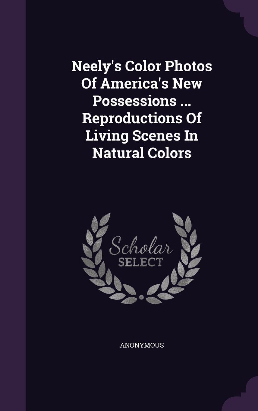 Neely's Color Photos Of America's New Possessions ... Reproductions Of Living Scenes In Natural Colors pdf epub