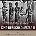 Legends of the Ancient World: The Life and Legacy of King Nebuchadnezzar II Audiobook by  Charles River Editors Narrated by Doron Alon