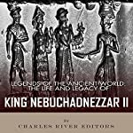 Legends of the Ancient World: The Life and Legacy of King Nebuchadnezzar II |  Charles River Editors