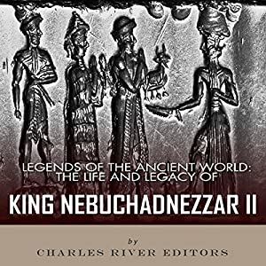 Legends of the Ancient World: The Life and Legacy of King Nebuchadnezzar II Audiobook