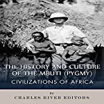 Civilizations of Africa: The History and Culture of the Mbuti (Pygmy) | Charles River Editors