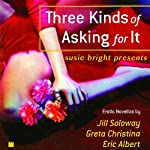 Susie Bright Presents: Three Kinds of Asking for It   Susie Bright (editor),Jill Soloway,Eric Albert,Greta Christina