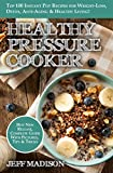 Healthy Pressure Cooker: Top 100 Instant Pot Recipes for Weight-Loss, Detox, Anti-Aging & Healthy Living! (Good Food Series)