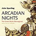 Arcadian Nights: The Greek Myths Reimagined Audiobook by John Spurling Narrated by John Lee