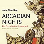 Arcadian Nights: The Greek Myths Reimagined | John Spurling
