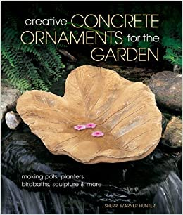 Merveilleux Creative Concrete Ornaments For The Garden: Making Pots, Planters,  Birdbaths, Sculpture U0026 More: Sherri Warner Hunter: 9781454703532:  Amazon.com: Books