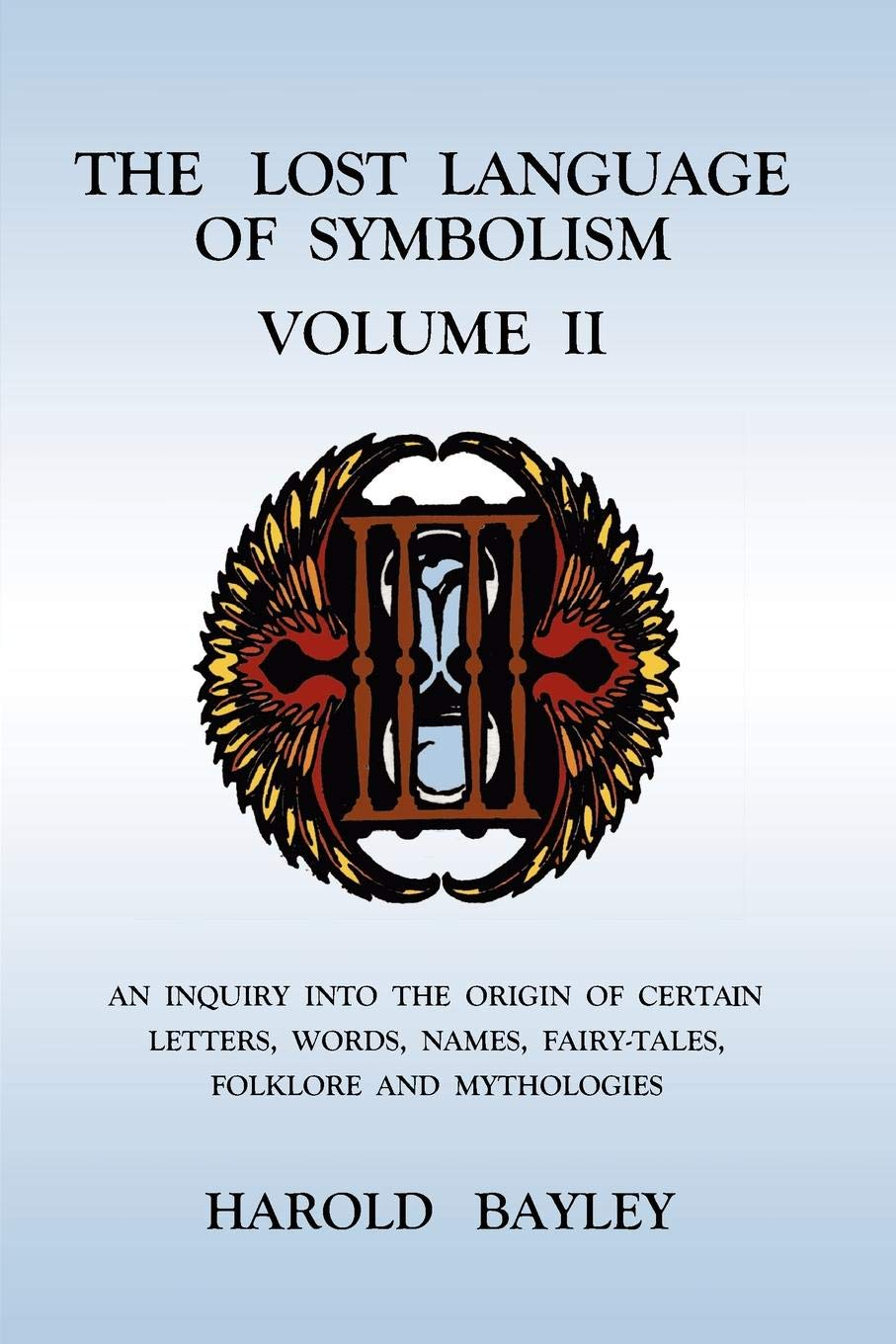 The Lost Language of Symbolism Volume II: An Inquiry into the Origin of Certain Letters, Words, Names, Fairy-Tales, Folklore and Mythologies PDF Text fb2 book