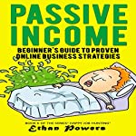 Passive Income: Beginner's Guide to Proven Online Business Strategies | Ethan Powers